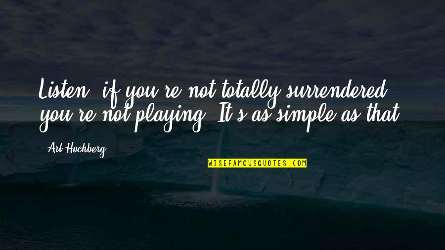 Inspirational Art Quotes By Art Hochberg: Listen, if you're not totally surrendered, you're not