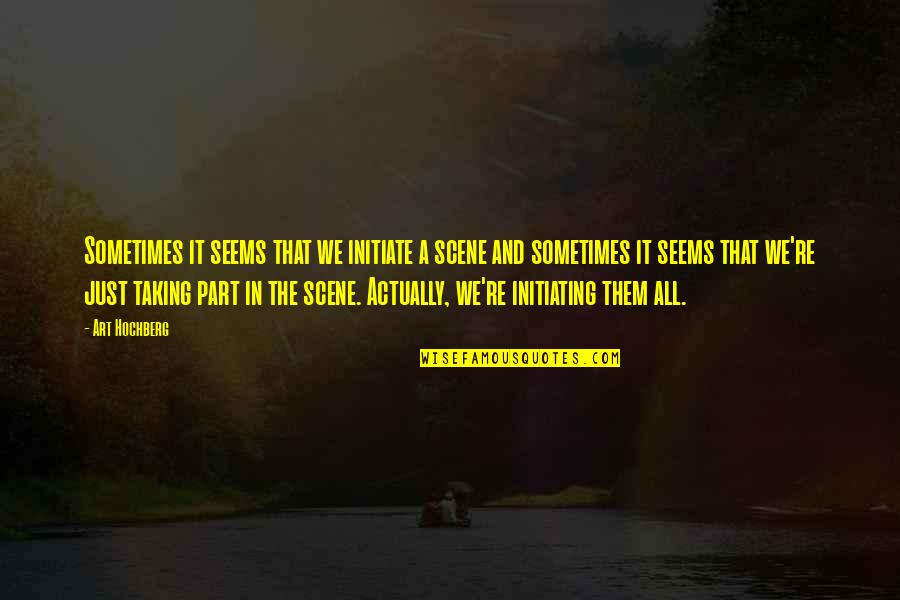 Inspirational Art Quotes By Art Hochberg: Sometimes it seems that we initiate a scene