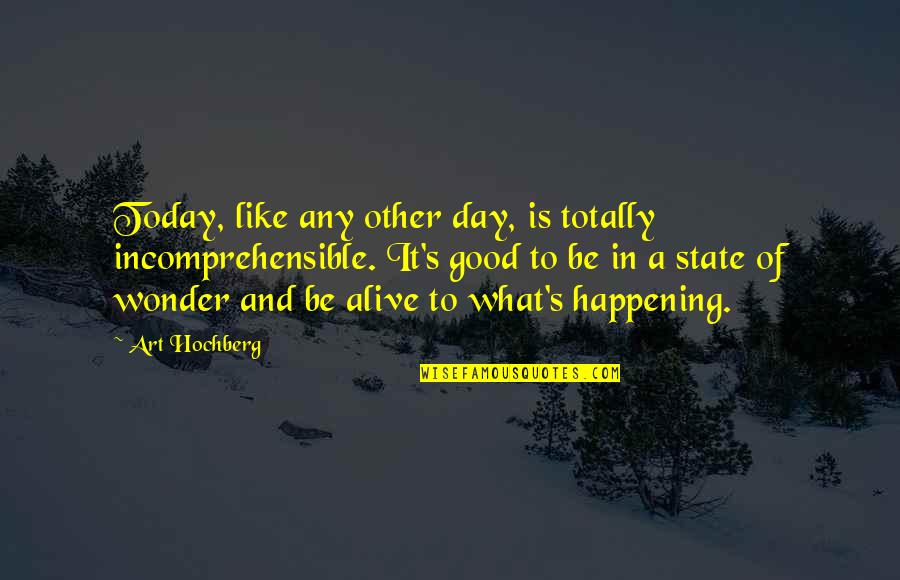 Inspirational Art Quotes By Art Hochberg: Today, like any other day, is totally incomprehensible.
