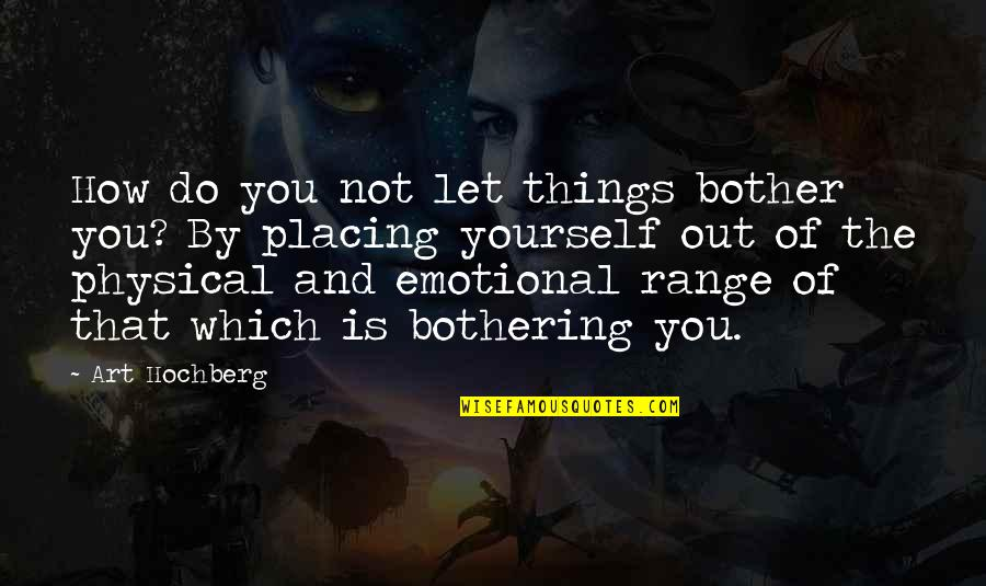 Inspirational Art Quotes By Art Hochberg: How do you not let things bother you?