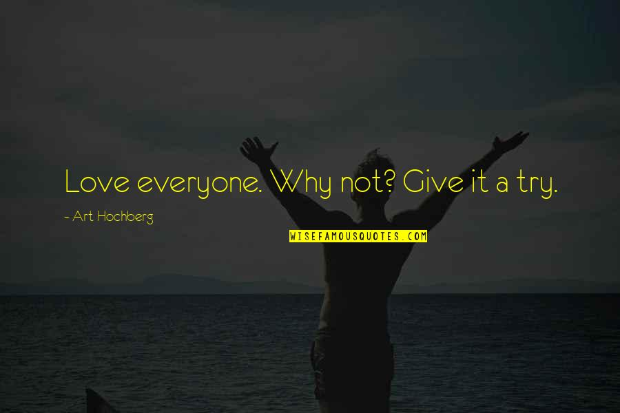 Inspirational Art Quotes By Art Hochberg: Love everyone. Why not? Give it a try.