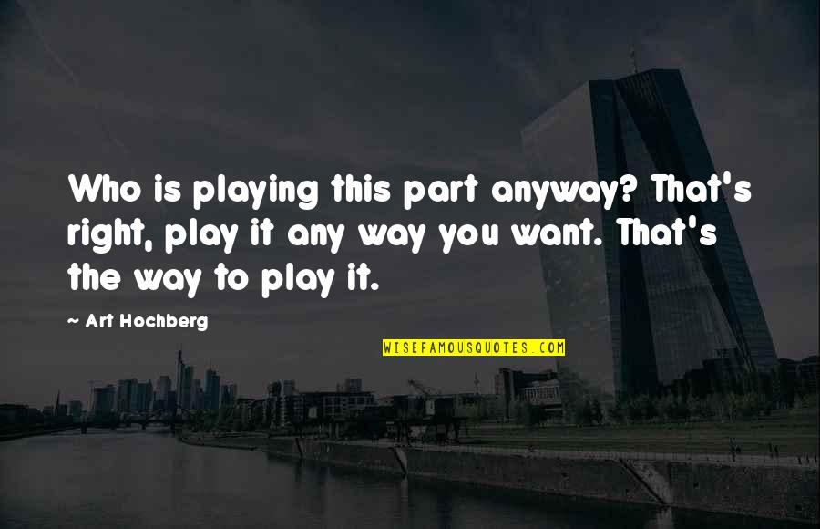 Inspirational Art Quotes By Art Hochberg: Who is playing this part anyway? That's right,