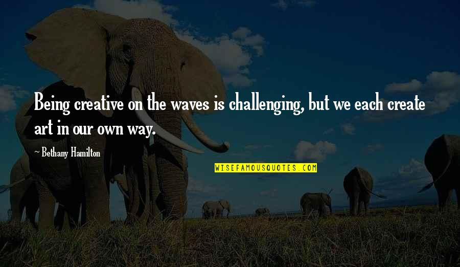Inspirational Art Quotes By Bethany Hamilton: Being creative on the waves is challenging, but