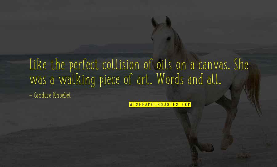 Inspirational Art Quotes By Candace Knoebel: Like the perfect collision of oils on a