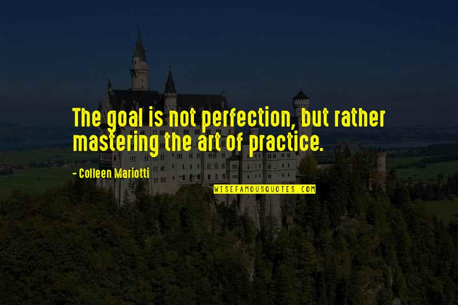Inspirational Art Quotes By Colleen Mariotti: The goal is not perfection, but rather mastering