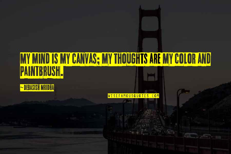 Inspirational Art Quotes By Debasish Mridha: My mind is my canvas; my thoughts are
