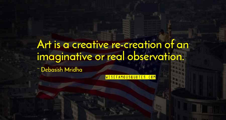 Inspirational Art Quotes By Debasish Mridha: Art is a creative re-creation of an imaginative