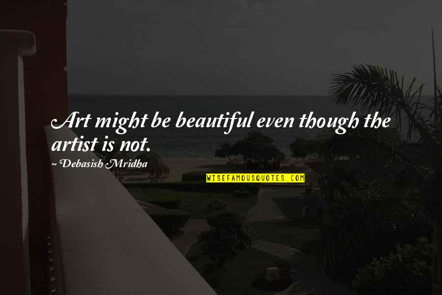 Inspirational Art Quotes By Debasish Mridha: Art might be beautiful even though the artist