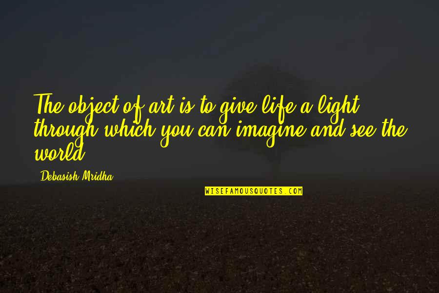 Inspirational Art Quotes By Debasish Mridha: The object of art is to give life