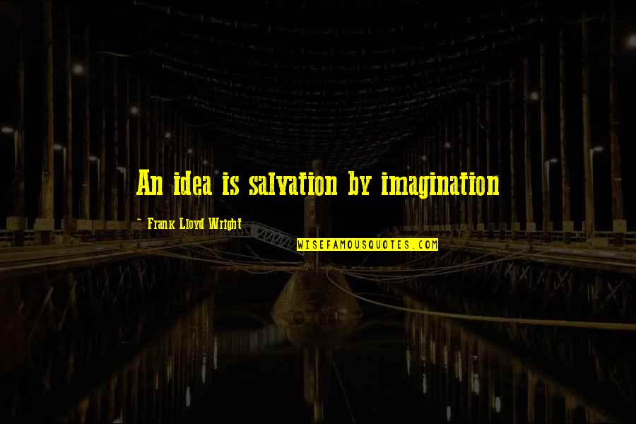 Inspirational Art Quotes By Frank Lloyd Wright: An idea is salvation by imagination