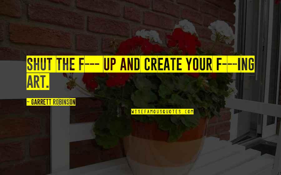 Inspirational Art Quotes By Garrett Robinson: Shut the F--- up and create your f---ing