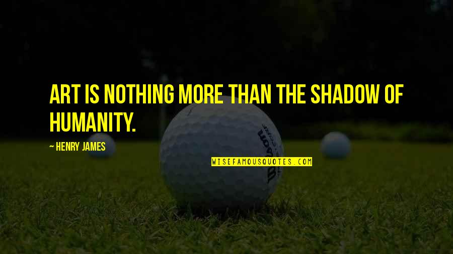 Inspirational Art Quotes By Henry James: Art is nothing more than the shadow of