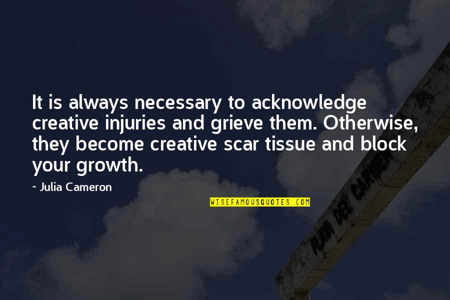 Inspirational Art Quotes By Julia Cameron: It is always necessary to acknowledge creative injuries
