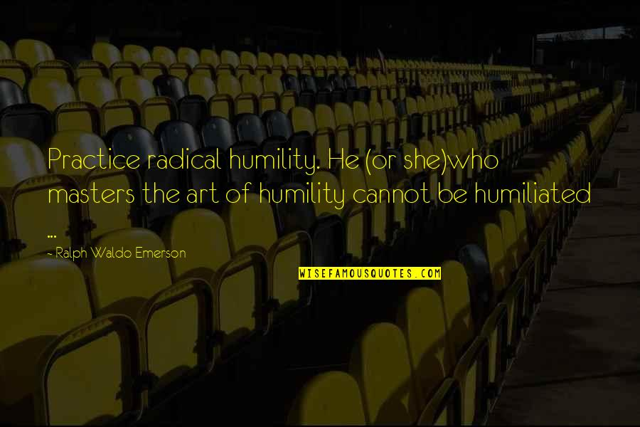 Inspirational Art Quotes By Ralph Waldo Emerson: Practice radical humility. He (or she)who masters the