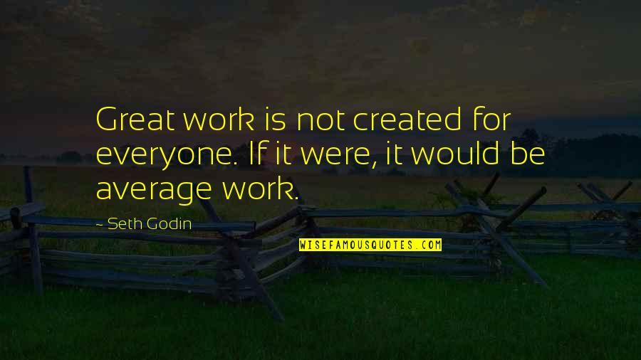 Inspirational Art Quotes By Seth Godin: Great work is not created for everyone. If