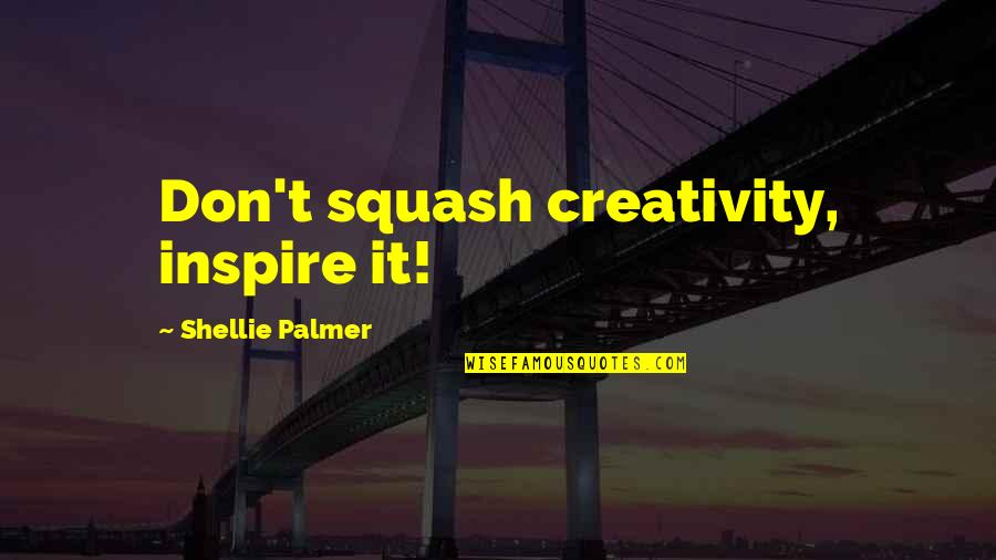 Inspirational Art Quotes By Shellie Palmer: Don't squash creativity, inspire it!