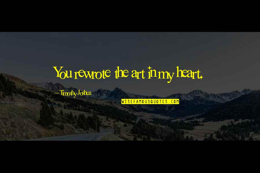 Inspirational Art Quotes By Timothy Joshua: You rewrote the art in my heart.