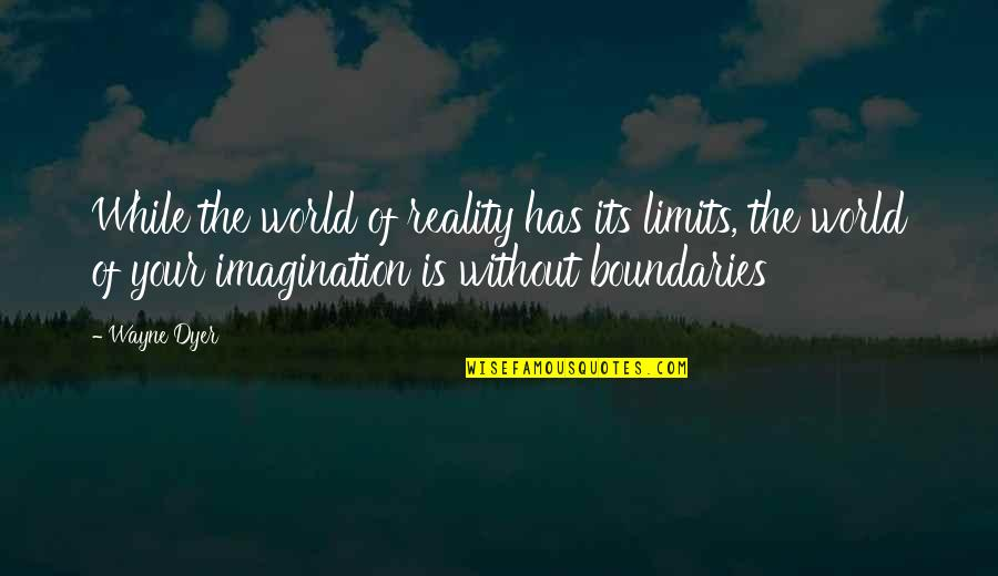 Inspirational Art Quotes By Wayne Dyer: While the world of reality has its limits,