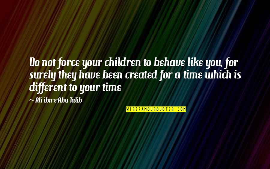 Inspirational Children's Quotes By Ali Ibn-e-Abu Talib: Do not force your children to behave like