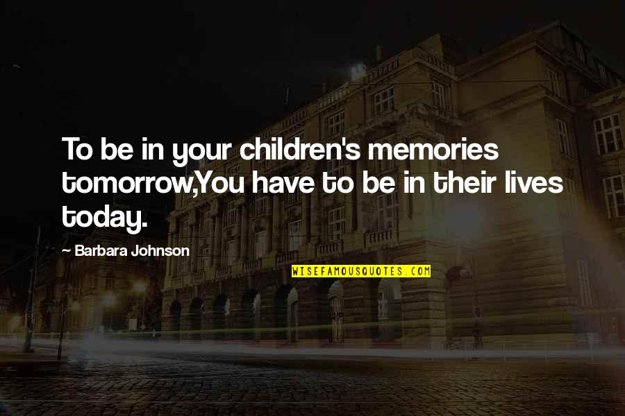 Inspirational Children's Quotes By Barbara Johnson: To be in your children's memories tomorrow,You have