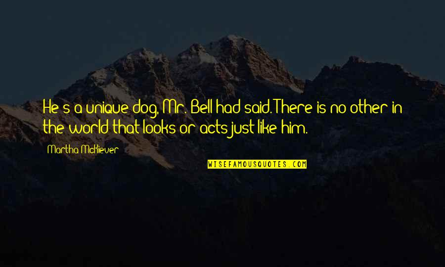 Inspirational Children's Quotes By Martha McKiever: He's a unique dog, Mr. Bell had said.