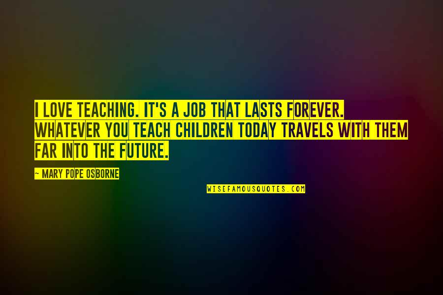 Inspirational Children's Quotes By Mary Pope Osborne: I love teaching. It's a job that lasts