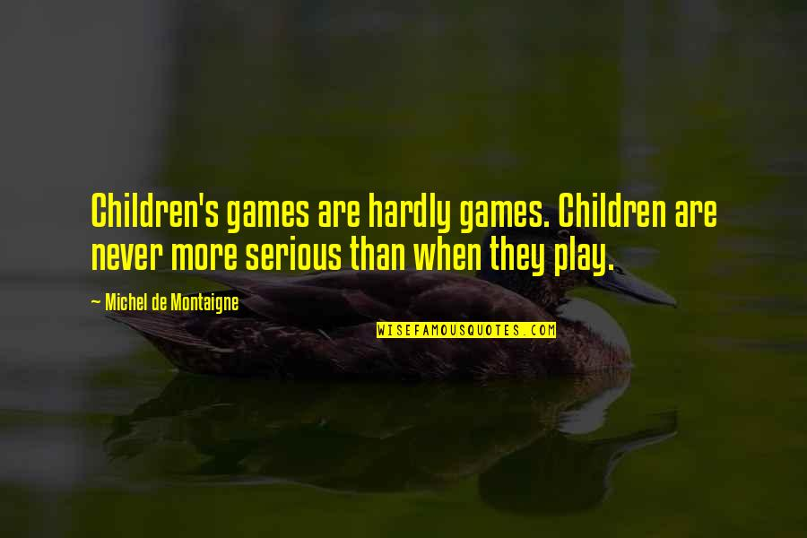 Inspirational Children's Quotes By Michel De Montaigne: Children's games are hardly games. Children are never