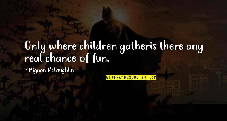 Inspirational Children's Quotes By Mignon McLaughlin: Only where children gatheris there any real chance