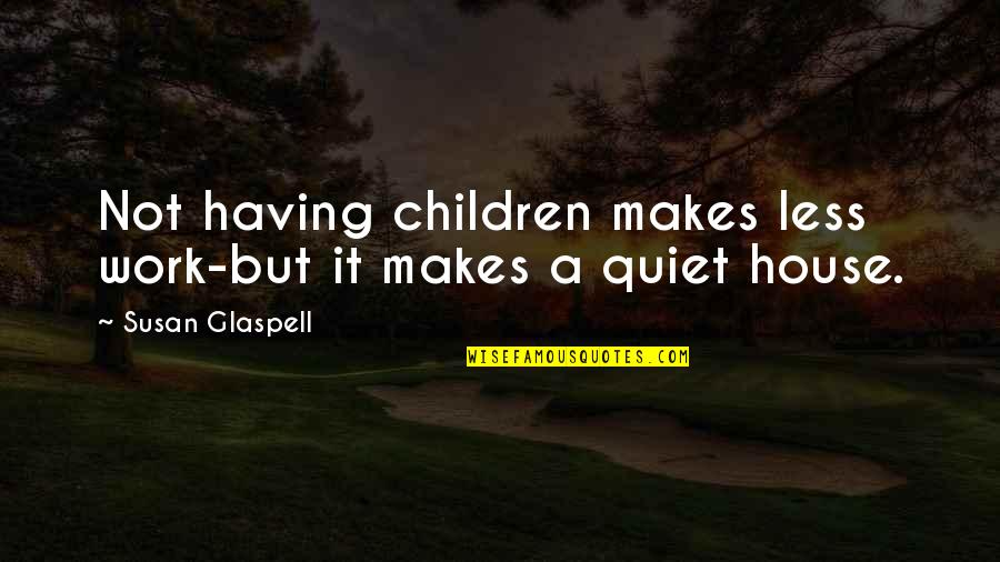 Inspirational Children's Quotes By Susan Glaspell: Not having children makes less work-but it makes