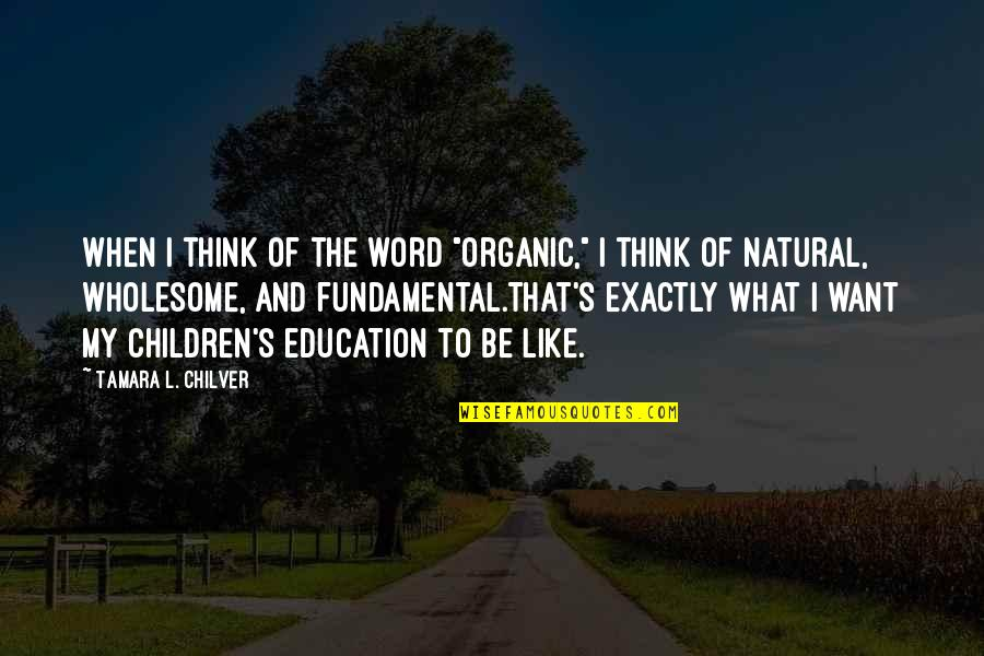 "Inspirational Children's Quotes By Tamara L. Chilver: When I think of the word ""organic,"" I"