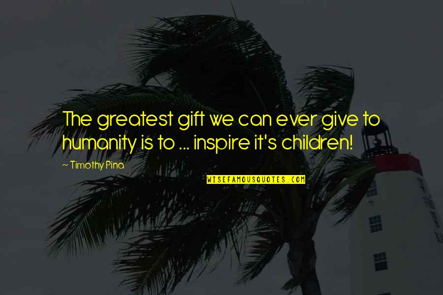 Inspirational Children's Quotes By Timothy Pina: The greatest gift we can ever give to