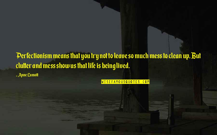 Inspirational Clutter Quotes By Anne Lamott: Perfectionism means that you try not to leave