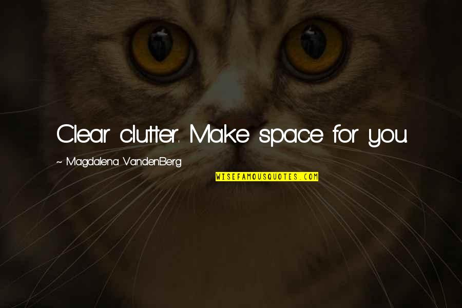 Inspirational Clutter Quotes By Magdalena VandenBerg: Clear clutter. Make space for you.