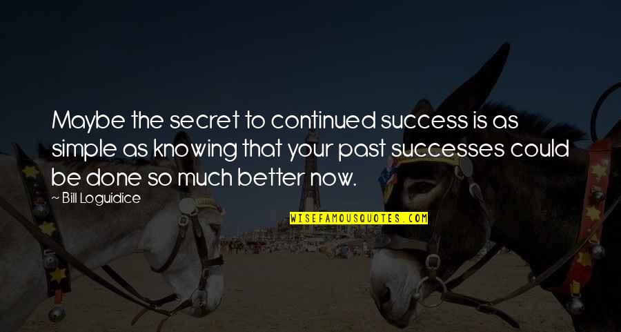 Inspirational Continued Success Quotes By Bill Loguidice: Maybe the secret to continued success is as