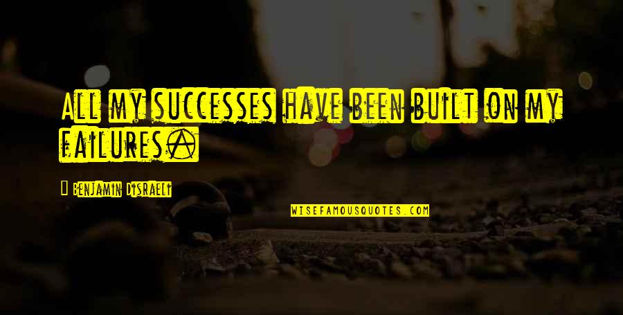 Inspirational Failures Quotes By Benjamin Disraeli: All my successes have been built on my