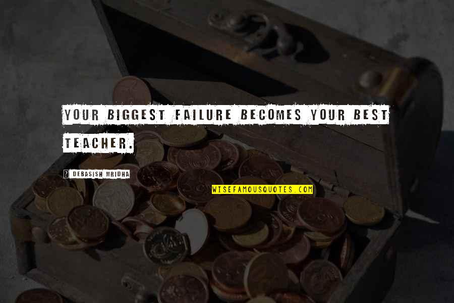 Inspirational Failures Quotes By Debasish Mridha: Your biggest failure becomes your best teacher.