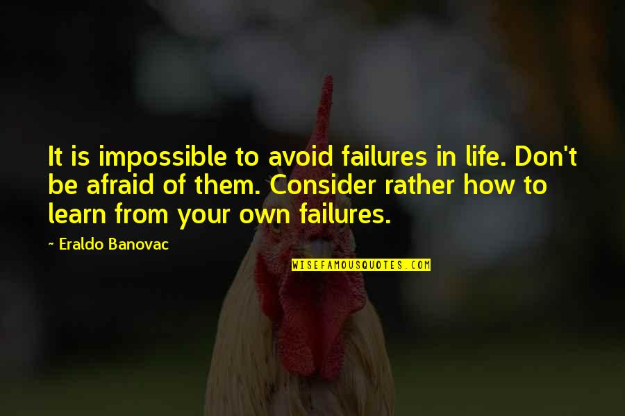 Inspirational Failures Quotes By Eraldo Banovac: It is impossible to avoid failures in life.