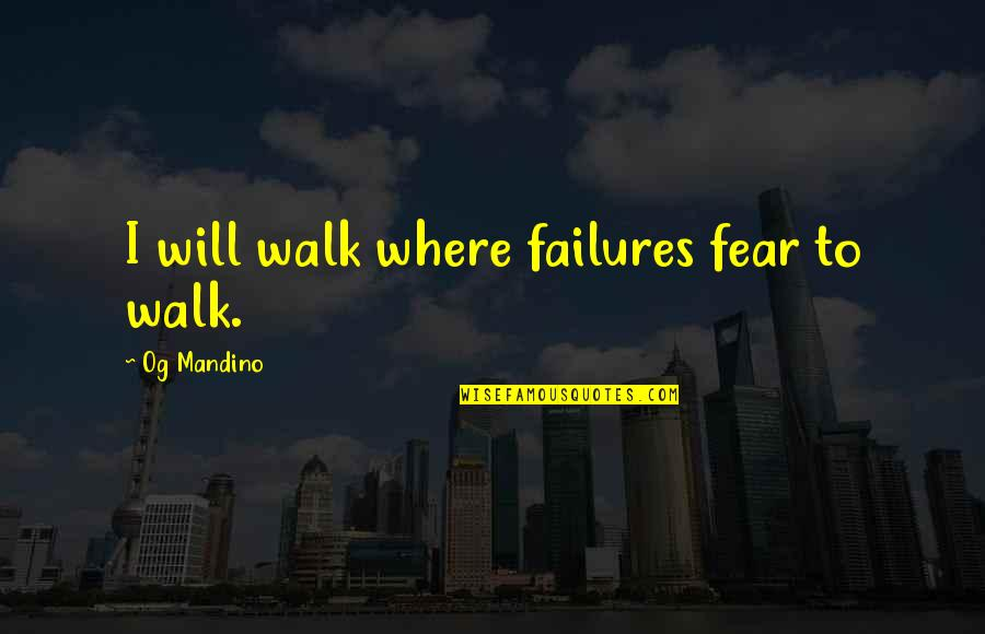 Inspirational Failures Quotes By Og Mandino: I will walk where failures fear to walk.