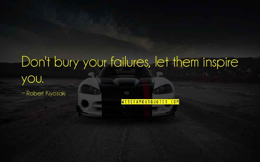 Inspirational Failures Quotes By Robert Kiyosaki: Don't bury your failures, let them inspire you.
