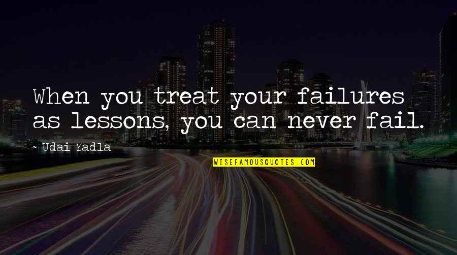Inspirational Failures Quotes By Udai Yadla: When you treat your failures as lessons, you