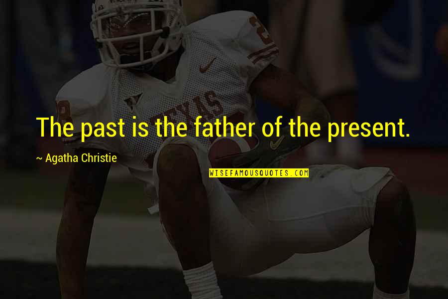 Inspirational Father Quotes By Agatha Christie: The past is the father of the present.