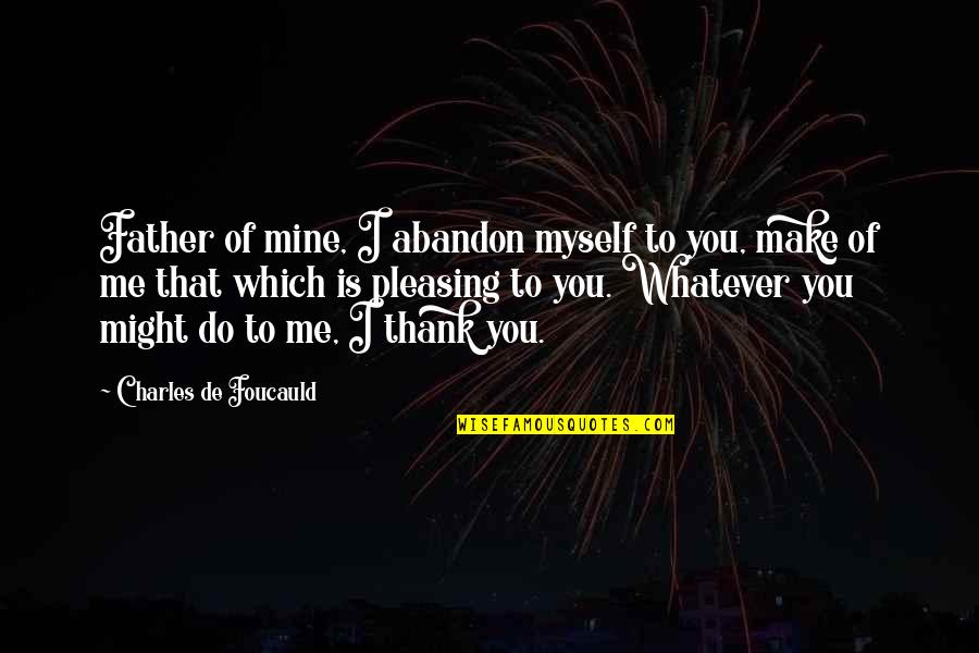 Inspirational Father Quotes By Charles De Foucauld: Father of mine, I abandon myself to you,