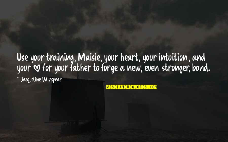Inspirational Father Quotes By Jacqueline Winspear: Use your training, Maisie, your heart, your intuition,