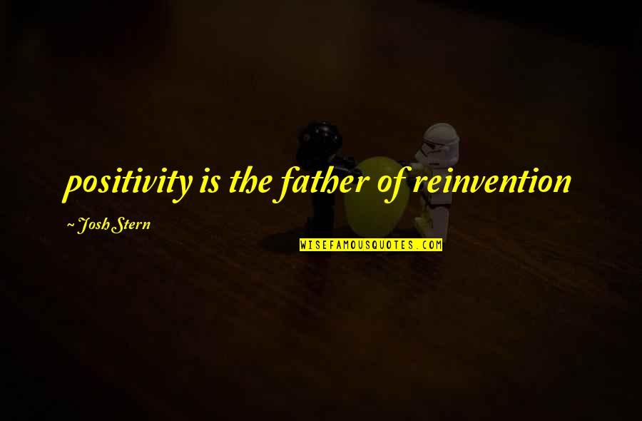 Inspirational Father Quotes By Josh Stern: positivity is the father of reinvention