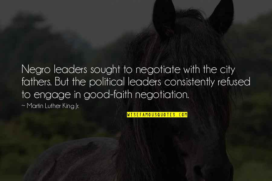 Inspirational Father Quotes By Martin Luther King Jr.: Negro leaders sought to negotiate with the city