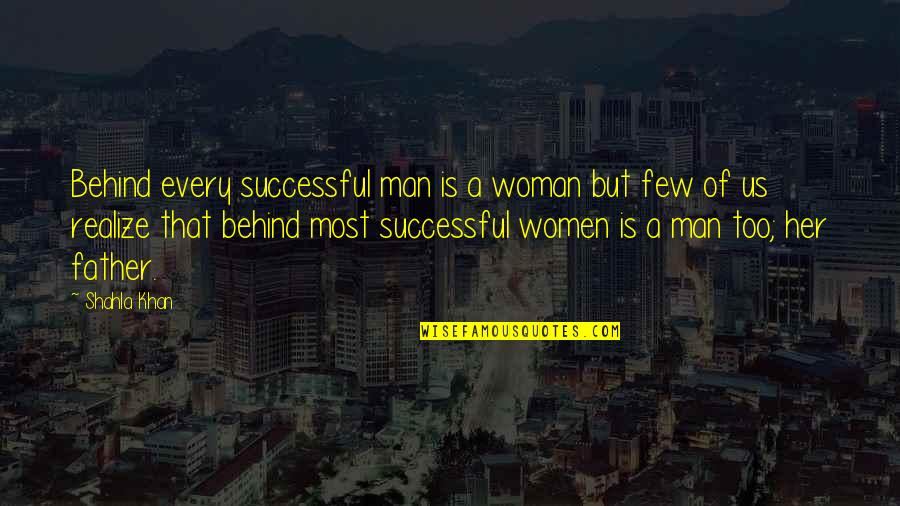 Inspirational Father Quotes By Shahla Khan: Behind every successful man is a woman but