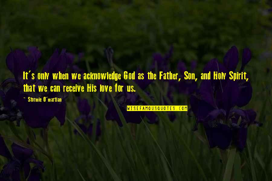 Inspirational Father Quotes By Stormie O'martian: It's only when we acknowledge God as the