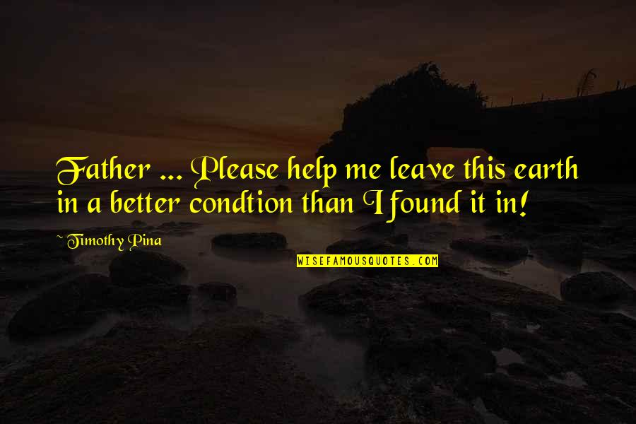 Inspirational Father Quotes By Timothy Pina: Father ... Please help me leave this earth