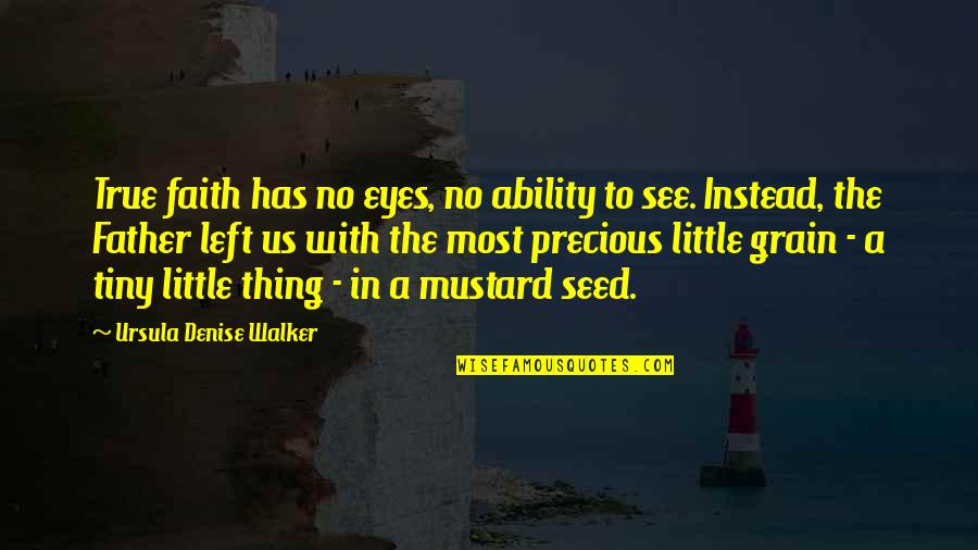 Inspirational Father Quotes By Ursula Denise Walker: True faith has no eyes, no ability to