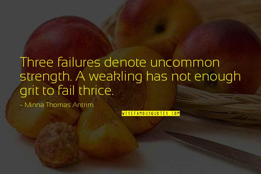 Inspirational Grit Quotes By Minna Thomas Antrim: Three failures denote uncommon strength. A weakling has